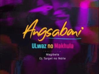 ULwaz No Makhula – Angsaboni Ft. Magibela & Dj Target no Ndile