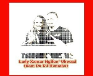 Lady Zamar – Ngifun' Ukwazi (Sam De DJ Remake)