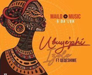 Music & Da'Luk – Ubuy'phi Izolo Ft. Qeqeshiwe