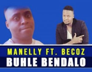 Manelly – Buhle Bendalo Ft. Becoz