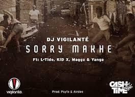 DJ Vigilante – Sorry Makhe Ft. L-Tido, KiD X, Maggz & Yanga
