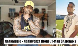 NaakMusiQ – Ndakwenza Ntoni ( DJ T-Man SA Amapiano Remix)