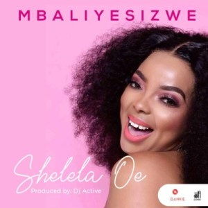 Mbaliyesizwe – Shelela Oe