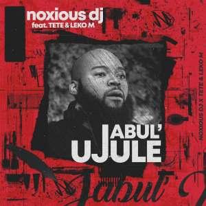 Noxious DJ – Jabul'ujule (feat. Tété & Leko M)