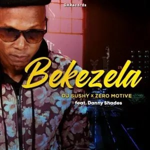 DJ Sushy & Zero Motive – Bekezela Ft. Danny Shades