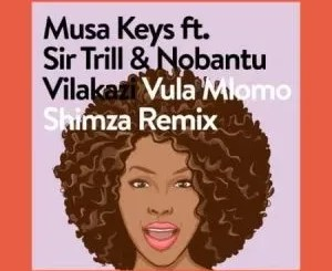 Musa Keys – Vula Mlomo (Shimza Remix) ft. Sir Trill & Nobantu Vilakazi