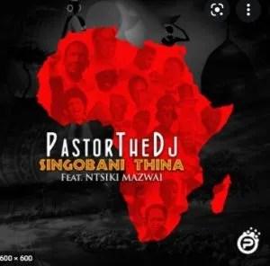 PastorTheDJ – Singobani Thina Ft. Ntsiki Mazwai