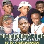 Problem Boys 4 Fun – Ke Bo Ghurumandini ft Big Daddy Willy Willy