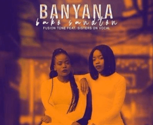 Fusion Tone ft Sisters On Vocal Banyana Bako Sandton Mp3 Download Fakaza