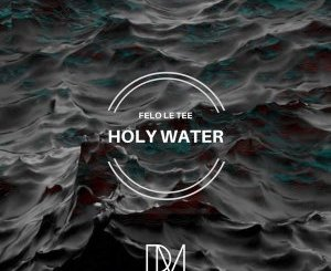 Felo Le Tee Holy Water Mp3 Download Fakaza