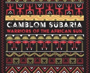 Camblom Subaria Warriors of the African Sun EP Zip Download Fakaza