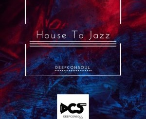 Deepconsoul House To Jazz Ep Zip Fakaza Music Download