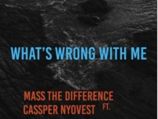 Mass The Difference – What's Wrong With Me Ft. Cassper Nyovest mp3 download
