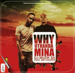 DJ Muzik SA – Why Uthanda Mina Ft. Mr Chozen