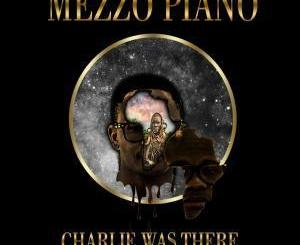 Mezzo Piano Charlie Was There Ft. Nokwazi, DJ Skhu, Leon Lee, Lizwi, Donald M, Lungi Naidoo, Nelo, Rossay, Lindany M & Senzo C) Mp3 Download