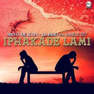Muvo De Icon & DJ Isho – Iphakade Lami Ft. Sanele Zet mp3 download