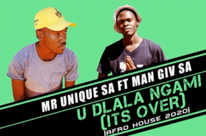 DOWNLOAD Mr Unique SA U Dlala Ngami (Its Over) Ft. Man Giv SA Mp3