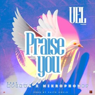 UEL Ft. Mpikwa & Mikrophone7 – Praise You