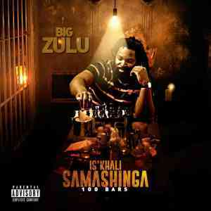 DOWNLOAD mp3: Big Zulu Isikhali Samashinga 100 Bars mp3 download