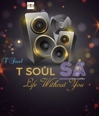 T Soul SA – Life Without You (Tribute To Tebogo Makua)
