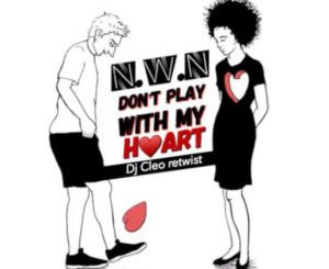 N.W.N – Dont Play With My Heart (Dj Cleo Amapiano Retwist)