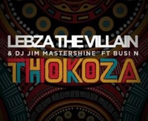 Lebza The Villain & DJ Jim Mastershine – Thokoza Ft. Busi N