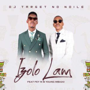 DJ Target No Ndile – Izolo Lami ft. Fey M & Young Mbazo