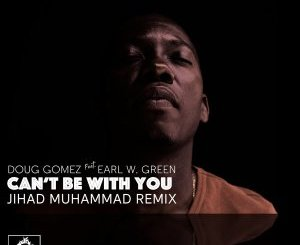 Doug Gomez & Earl W. Green – Can't Be with You (Jihad Muhammad Remix)
