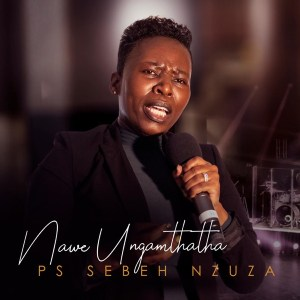 ALBUM: Ps Sebeh Nzuza – Nawe Ungamthatha