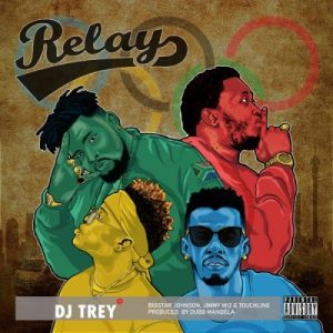 DJ TREY – Relay Ft. Touchline, BigStar Johnson & JimmyWiz