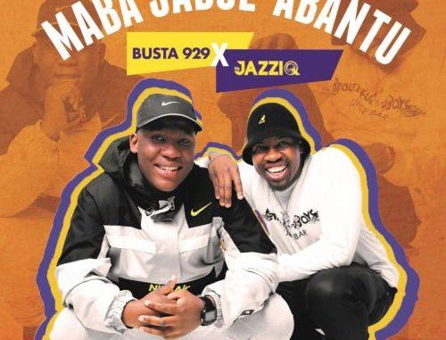 Mr JazziQ & Busta 929 – Maba Jabul'abantu – EP
