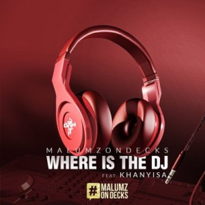 Malumz on Decks ft Khanyisa – Where Is the DJ
