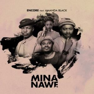 Encore ft. Amanda Black – Mina Nawe