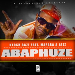 Ntosh Gazi ft. Mapara A Jazz – ABAPHUZE