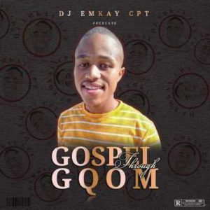 Dj Emkay CPT – Gospel Through Gqom EP