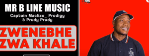 Mr B Line Music Ft. Captain Maclizo, Prodigy & Prudy Prudy – Zwenebhe Zwa Khale