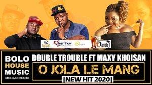 The Double Trouble – O Jola Le Mang ft Maxy Khoisan
