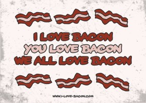 I love Bacon You love Bacon We all love bacon