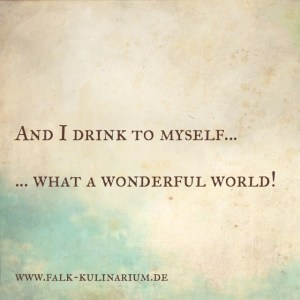 And I drink to myself … … what a wonderful world!
