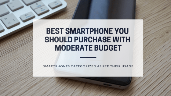 Best smartphone you should purchase with moderate budget