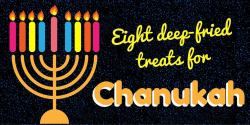 Eight deep-fried treats for Chanukah