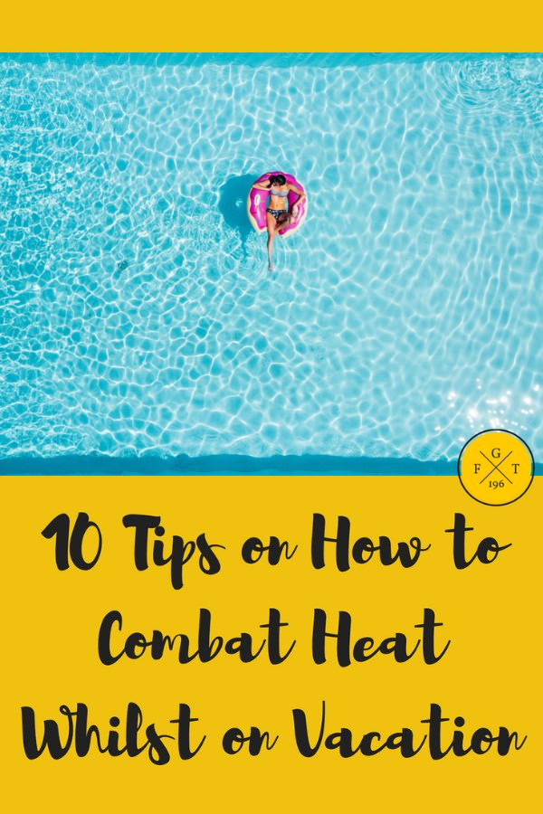 10 Tips on How to Combat Heat Whilst on Vacation