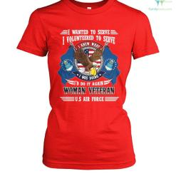 I wanted to serve I volunteered to serve I knew what I'd do it again woman veteran U.S Air Force? t-shirt %tag familyloves.com