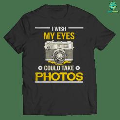 i wish my eyes could take photos t-shirt %tag familyloves.com