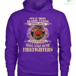 familyloves.com Sweat dries blood clots bones heal suck it up buttercup only strong women become firefighters women t-shirt, hoodie %tag