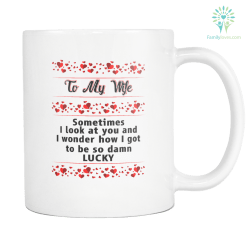 TO MY WIFE SOMETIMES I LOOK AT YOU AND WONDER HOW I GOT TO BE SO LUCKY MUG %tag familyloves.com