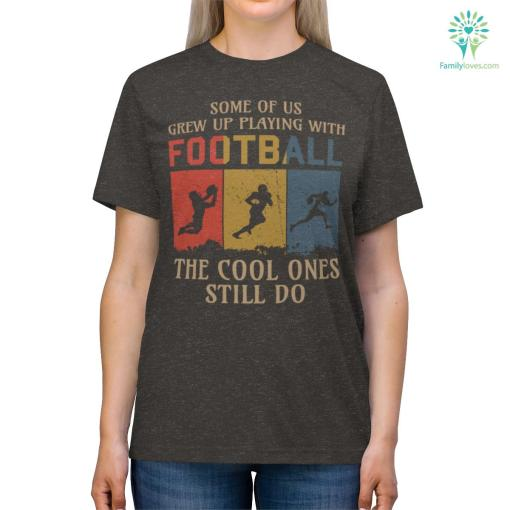 Some Of Us Grew Up Playing With Football The Cool Ones Still Do Shirts %tag familyloves.com