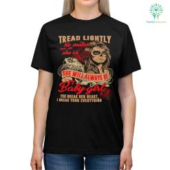 Tread Lightly No Matter How Old She Is She Will Always Be My Baby Girl You Break Her Heart, I Break Your Everything Shirts %tag familyloves.com