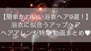 【簡単かわいいヘアアスタイル9選!】浴衣(yukata)に似合うアップヘア・ヘアアレンジ特集 動画まとめ