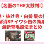 【名医のTHE太鼓判!】薄毛・抜け毛・白髪 髪の悩み徹底解消SP イワシ缶の効果は?最新育毛療法まとめ